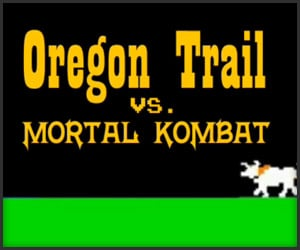 Oregon Trail vs. Mortal Kombat